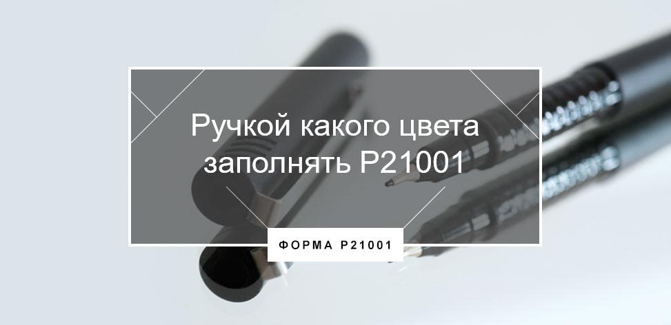 форму р21001 нужно заполнять черной ручкой